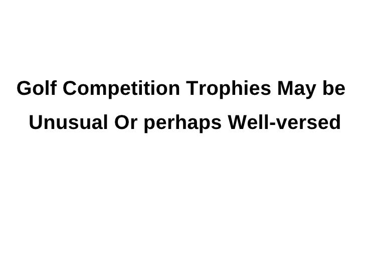 Golf Competition Trophies May be Unusual Or perhaps Well-versed