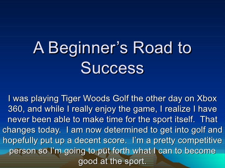 A Beginner's Road to             Success I was playing Tiger Woods Golf the other day on Xbox 360, and while I really enjo...