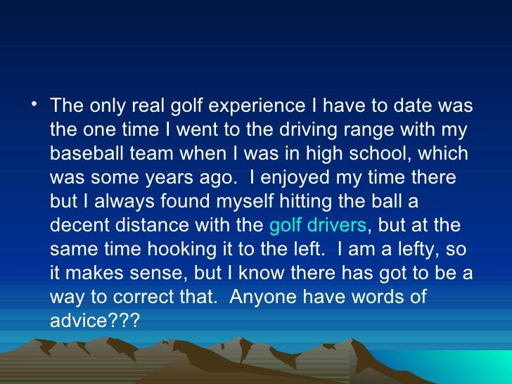 • The only real golf experience I have to date was  the one time I went to the driving range with my  baseball team when I...