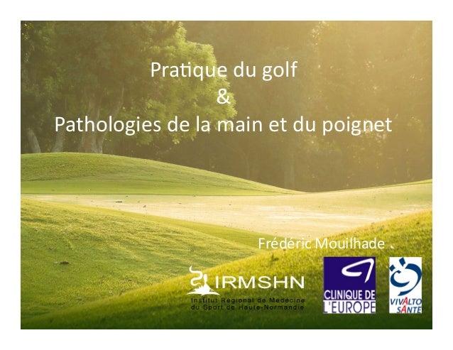 Pra$que  du  golf   &   Pathologies  de  la  main  et  du  poignet   Frédéric  Mouilhade