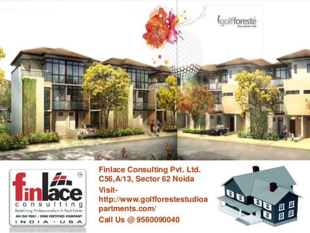 Finlace Consulting Pvt. Ltd. C56,A/13, Sector 62 Noida Visit- http://www.golfforestestudioa partments.com/ Call Us @ 95600...