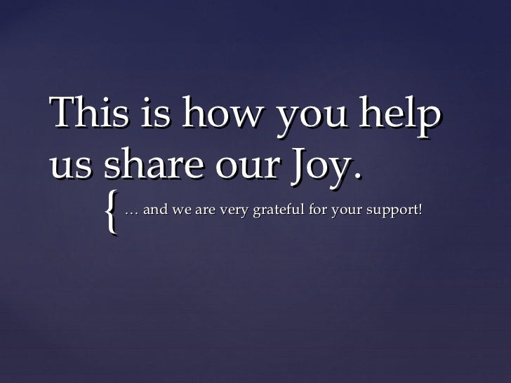 This is how you helpus share our Joy.  {   … and we are very grateful for your support!