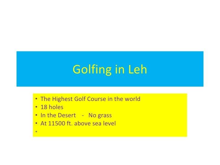 Golfing in Leh <ul><li>The Highest Golf Course in the world </li></ul><ul><li>18 holes </li></ul><ul><li>In the Desert  - ...