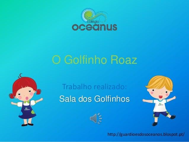 O Golfinho Roaz Trabalho realizado: Sala dos Golfinhos http://guardioesdosoceanos.blospot.pt/