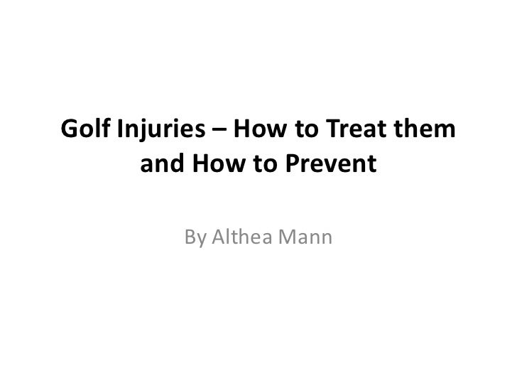 Golf Injuries – How to Treat them       and How to Prevent          By Althea Mann