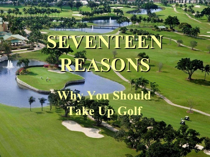 SEVENTEEN REASONS Why You Should Take Up Golf