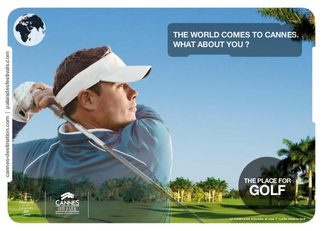 THE PLACE FOR GOLF cannes-destination.compalaisdesfestivals.com THE WORLD COMES TO CANNES. WHAT ABOUT YOU ? Le monde vient...