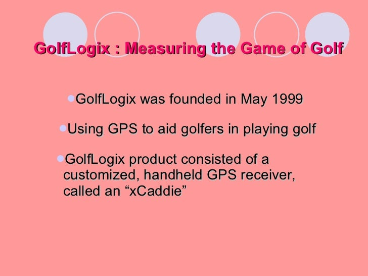 golflogix measuring the game of golf essay Golflogix inc, a three year old company with just six employees, has introduced an innovative product to the conservative world of golf.