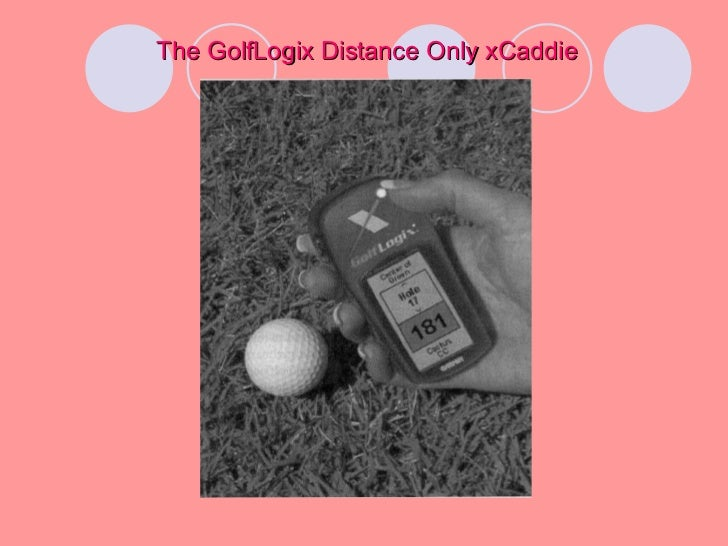golflogix and the xcaddie All if this information is programmed in to the xcaddie is by golflogix employees when they set up the course the statement they made may refer to the pda devices the presenting group does not understand the product or how it works things like yardage markers.