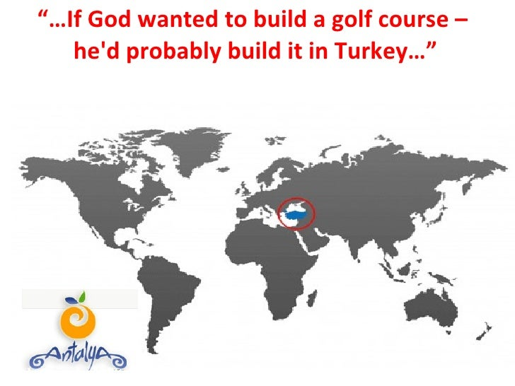 """""""… If God wanted to build a golf course –  he'd probably build it in Turkey…"""""""