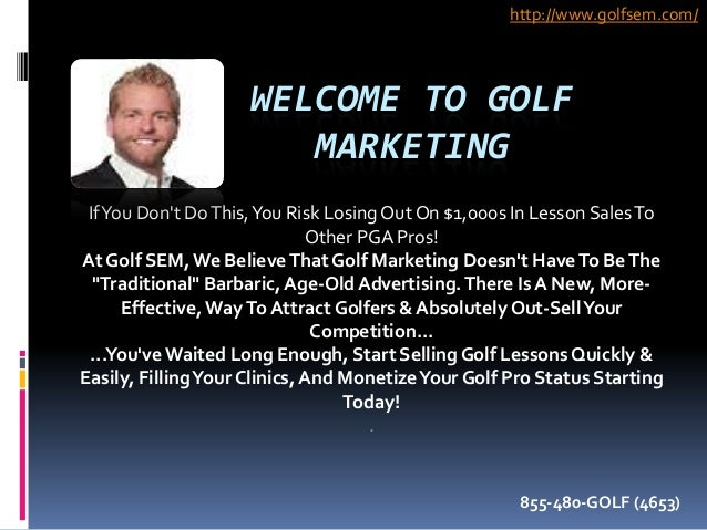 WELCOME TO GOLF MARKETING IfYou Don't DoThis,You Risk LosingOut On $1,000s In Lesson SalesTo Other PGA Pros! At Golf SEM,W...