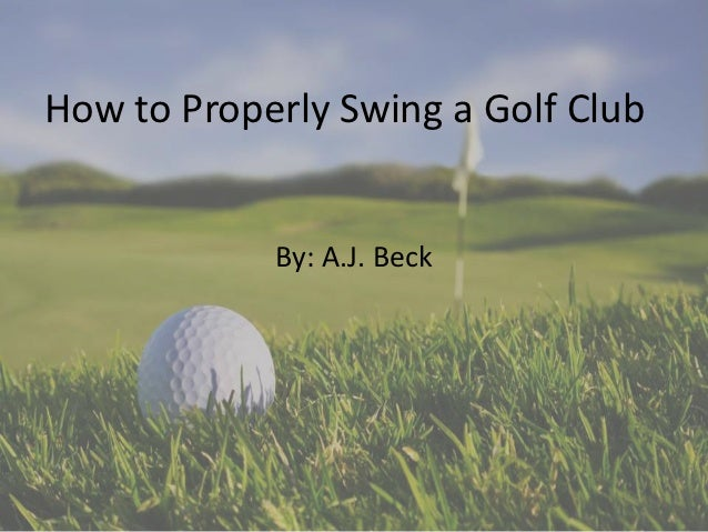 How to Properly Swing a Golf Club            By: A.J. Beck