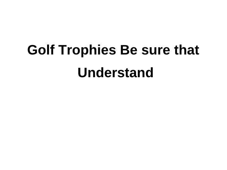 Golf Trophies Be sure that       Understand