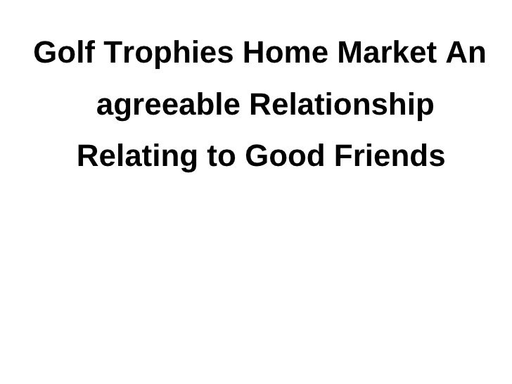 Golf Trophies Home Market An   agreeable Relationship  Relating to Good Friends