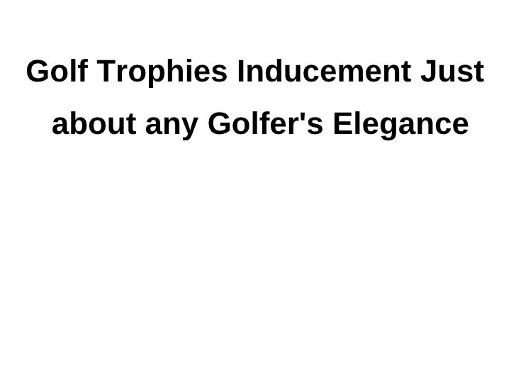 Golf Trophies Inducement Just about any Golfers Elegance