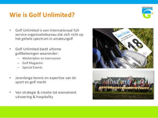 Wie is Golf Unlimited? • Golf Unlimited is een internationaal full- service organisatiebureau dat zich richt op het gehele...