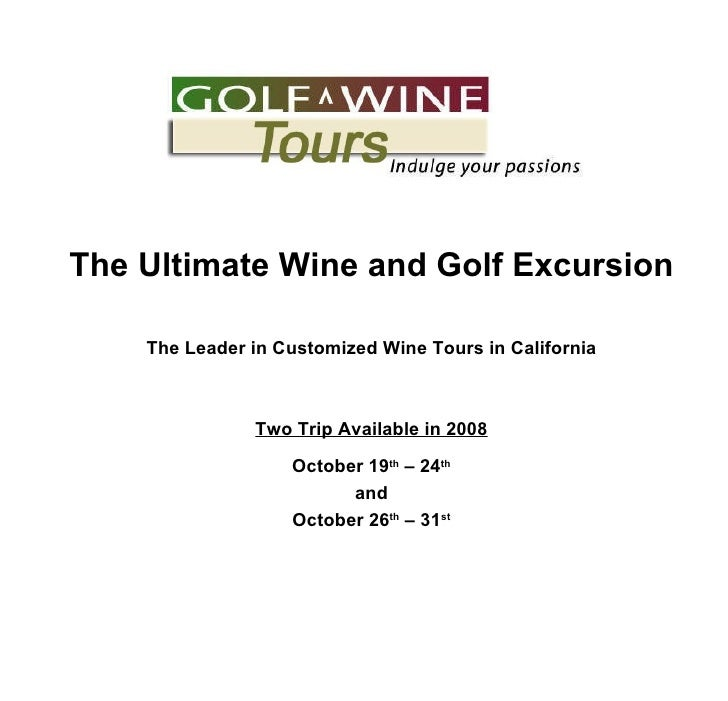 The Ultimate Wine and Golf Excursion The Leader in Customized Wine Tours in California Two Trip Available in 2008 October ...
