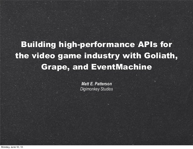 Building high-performance APIs forthe video game industry with Goliath,Grape, and EventMachineMatt E. PattersonDigimonkey ...