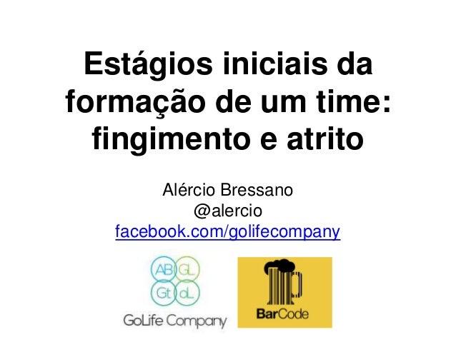 Estágios iniciais da formação de um time: fingimento e atrito Alércio Bressano @alercio facebook.com/golifecompany