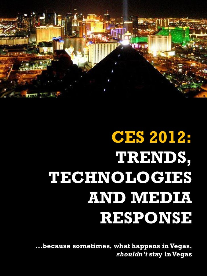CES 2012:        TRENDS,   TECHNOLOGIES      AND MEDIA       RESPONSE...because sometimes, what happens in Vegas,         ...