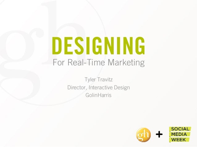 DESIGNINGFor Real-Time Marketing Tyler Travitz Director, Interactive Design GolinHarris