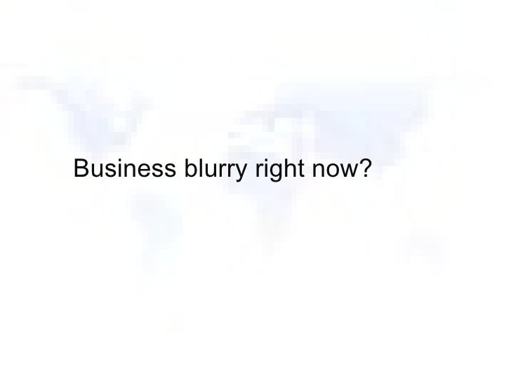 Business blurry right now?