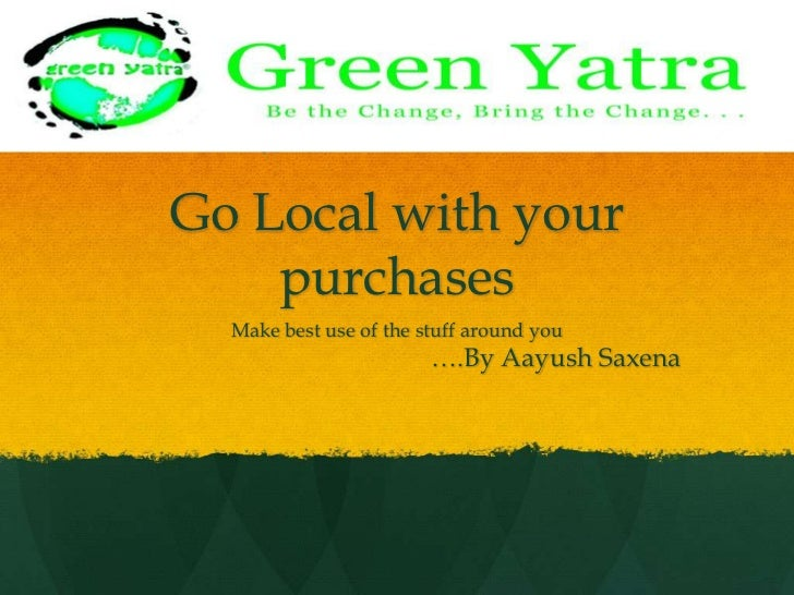 Go Local with your purchases<br />Make best use of the stuff around you<br />				….By AayushSaxena<br />