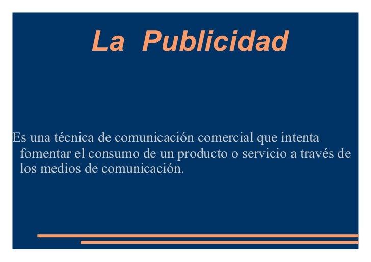 La PublicidadEs una técnica de comunicación comercial que intenta fomentar el consumo de un producto o servicio a través d...
