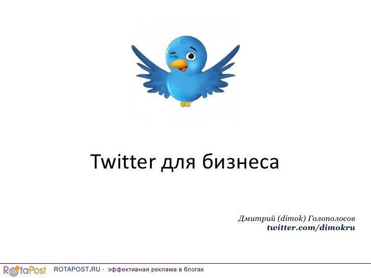 Twitter для бизнеса<br />Дмитрий (dimok) Голополосов<br />twitter.com/dimokru<br />ROTAPOST.RU - эффективнаяреклама в блог...
