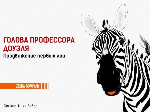 Спикер: Ника Зебра Продвижение первых лиц ГОЛОВА ПРОФЕССОРА ДОУЭЛЯ