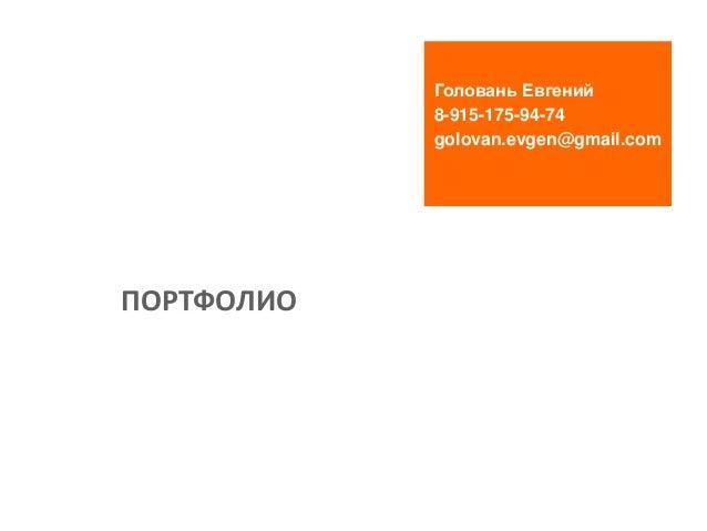 Головань Евгений 8-915-175-94-74 golovan.evgen@gmail.com ПОРТФОЛИО