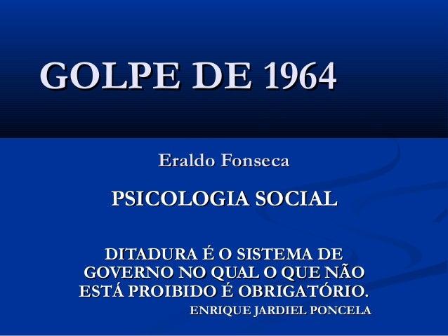 GOLPE DE 1964GOLPE DE 1964 Eraldo FonsecaEraldo Fonseca PSICOLOGIA SOCIALPSICOLOGIA SOCIAL DITADURA É O SISTEMA DEDITADURA...