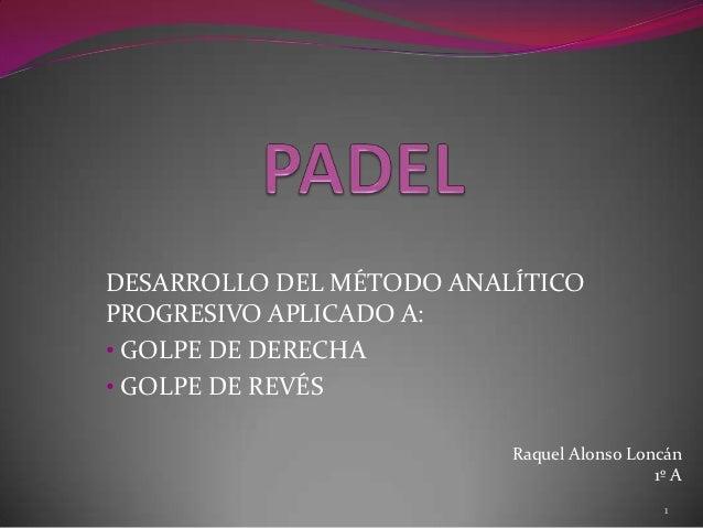DESARROLLO DEL MÉTODO ANALÍTICOPROGRESIVO APLICADO A:• GOLPE DE DERECHA• GOLPE DE REVÉS                          Raquel Al...
