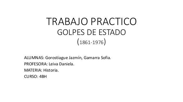 TRABAJO PRACTICO GOLPES DE ESTADO (1861-1976) ALUMNAS: Gorostiague Jazm�n, Gamarra Sofia. PROFESORA: Leiva Daniela. MATERI...