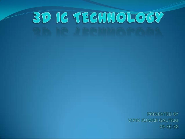 INTRODUCTION  3D IC technology assures higher levels of miniaturization and integration.  It focuses on portraying advan...