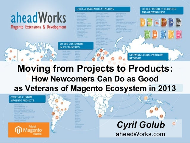 Moving from Projects to Products: How Newcomers Can Do as Good as Veterans of Magento Ecosystem in 2013 Cyril Golub aheadW...