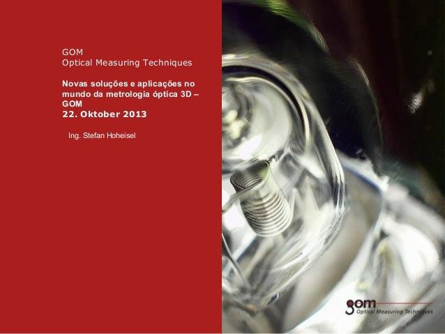 GOM Optical Measuring Techniques Novas soluções e aplicações no mundo da metrologia óptica 3D – GOM 22. Oktober 2013 Ing. ...