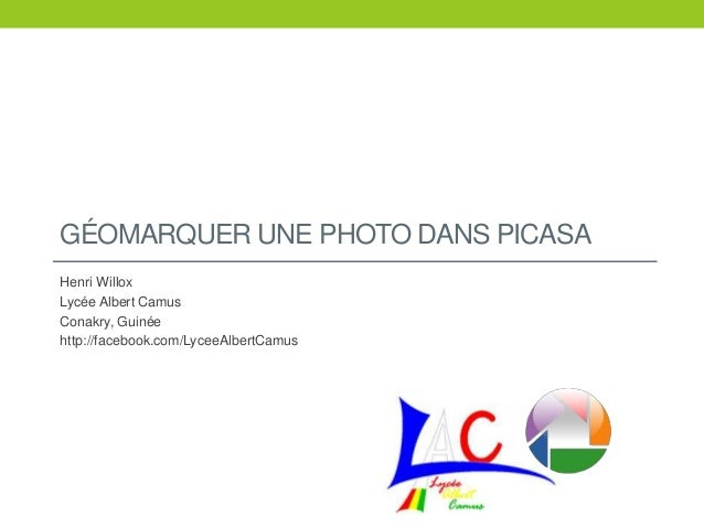 GÉOMARQUER UNE PHOTO DANS PICASA Henri Willox Lycée Albert Camus Conakry, Guinée http://facebook.com/LyceeAlbertCamus