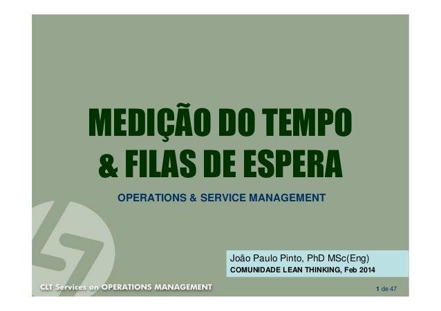 MEDIÇÃO DO TEMPO & FILAS DE ESPERA OPERATIONS & SERVICE MANAGEMENT  João Paulo Pinto, PhD MSc(Eng) COMUNIDADE LEAN THINKIN...