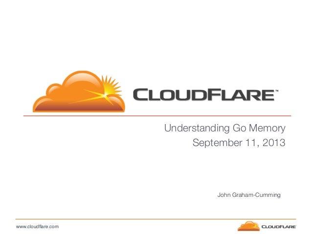 www.cloudflare.com! Understanding Go Memory September 11, 2013 John Graham-Cumming
