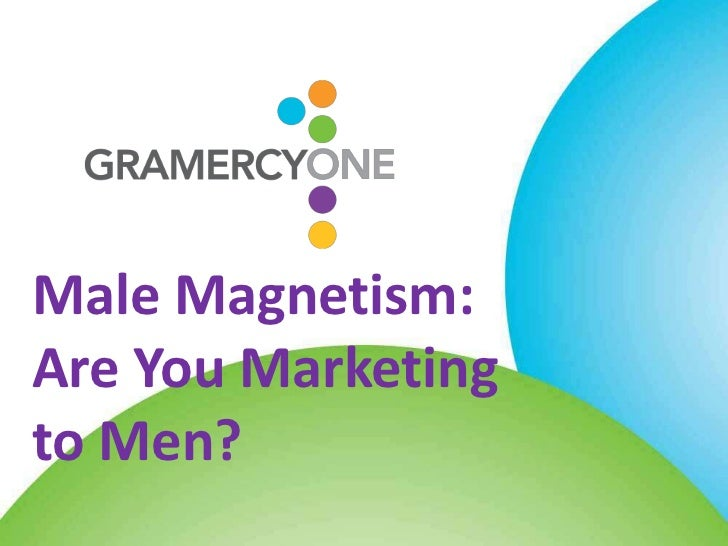 Male Magnetism:Are You Marketingto Men?