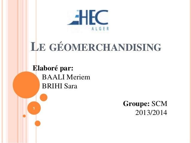 LE GÉOMERCHANDISING Elaboré par: BAALI Meriem BRIHI Sara Groupe: SCM 2013/2014 1