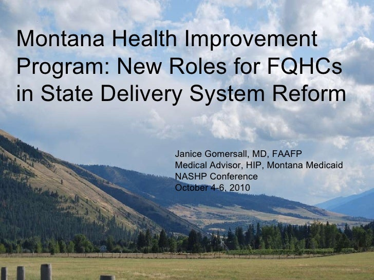 Montana Health Improvement Program: New Roles for FQHCs in State Delivery System Reform Janice Gomersall, MD, FAAFP Medica...