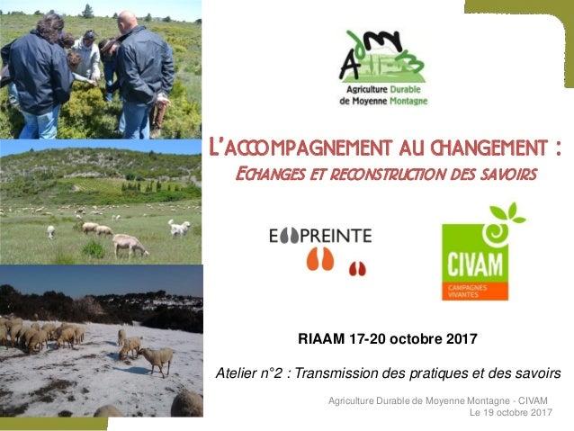 L'ACCOMPAGNEMENT AU CHANGEMENT : ECHANGES ET RECONSTRUCTION DES SAVOIRS RIAAM 17-20 octobre 2017 Atelier n°2 : Transmissio...