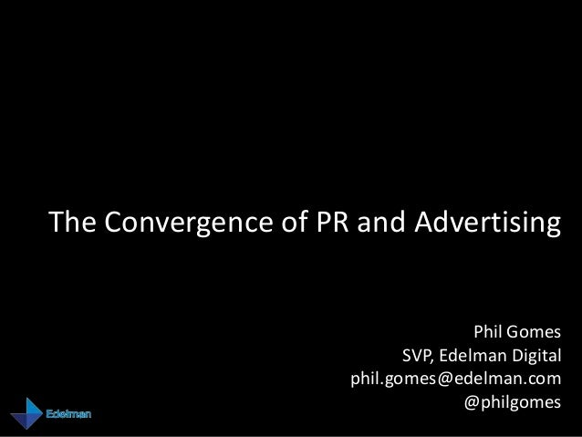 The Convergence of PR and Advertising                                     Phil Gomes                            SVP, Edelm...