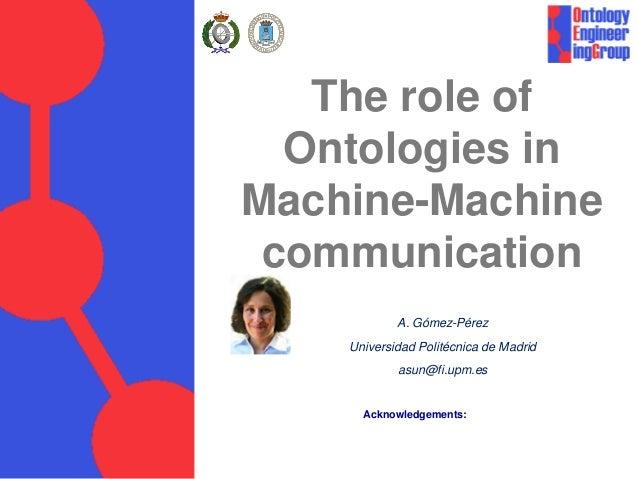 The role of Ontologies in Machine-Machine communication A. Gómez-Pérez Universidad Politécnica de Madrid asun@fi.upm.es Ac...