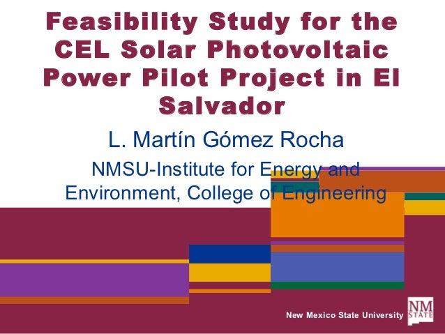 Feasibility Study for the CEL Solar PhotovoltaicPower Pilot Project in El        Salvador     L. Martín Gómez Rocha   NMSU...