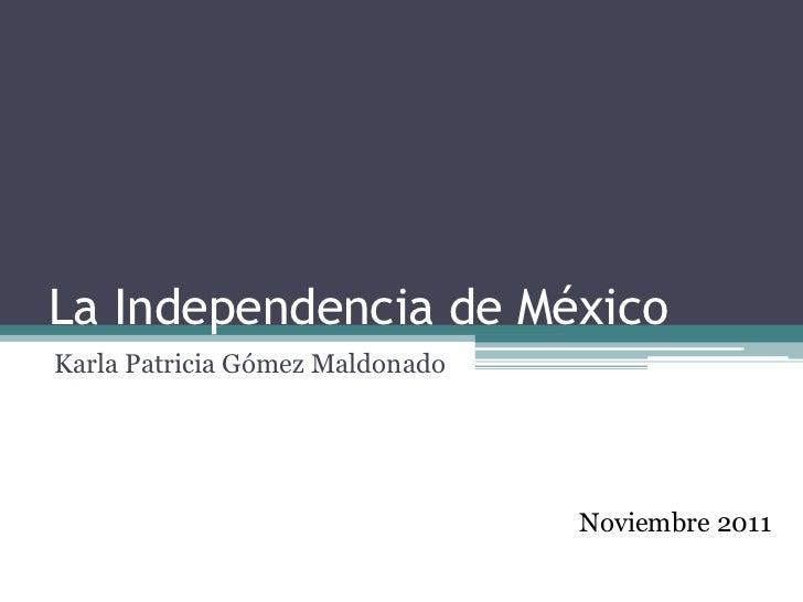 La Independencia de MéxicoKarla Patricia Gómez Maldonado                                 Noviembre 2011