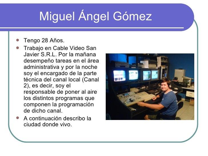 Miguel Ángel Gómez <ul><li>Tengo 28 Años. </li></ul><ul><li>Trabajo en Cable Video San Javier S.R.L. Por la mañana desempe...