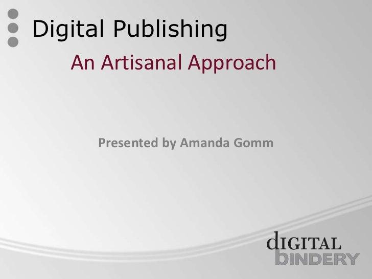 Digital Publishing<br />An Artisanal Approach<br />Presented by Amanda Gomm<br />